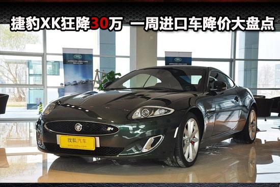 进口车降价_捷豹xk狂降30万元 一周进口车降价大盘点