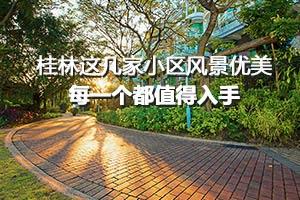 桂林这几家小区风景优美 每一个都值得入手